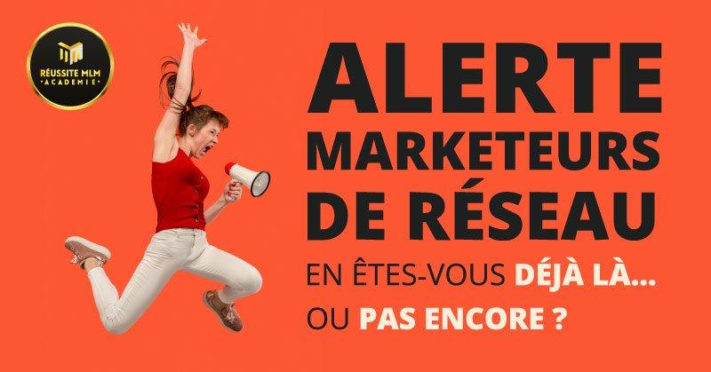 Alerte Marketeurs de Réseau : En êtes-vous déjà là…ou pas encore ?