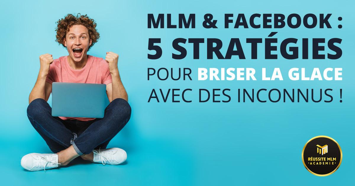 MLM & Facebook : 5 stratégies pour briser la glace avec des inconnus !