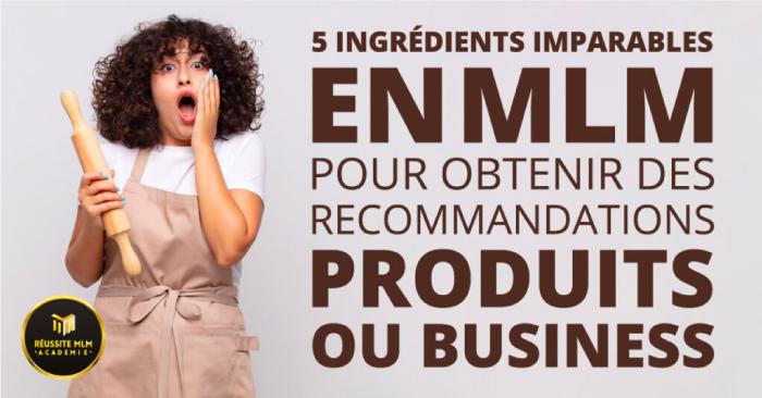 5 ingrédients imparables en MLM pour obtenir des recommandations produits ou business